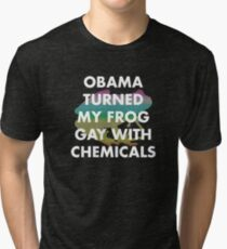 OBAMA TURNED MY FROG GAY WITH CHEMICALS Tri-blend T-Shirt