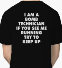 I AM A BOMB TECHNICIAN IF YOU SEE ME RUNNING TRY TO KEEP UP Classic T-Shirt