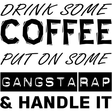 Drink Some Coffee, Put On Some Gangsta Rap & Handle It - (Custom Fonts Avaliable - See Description) by sylo18