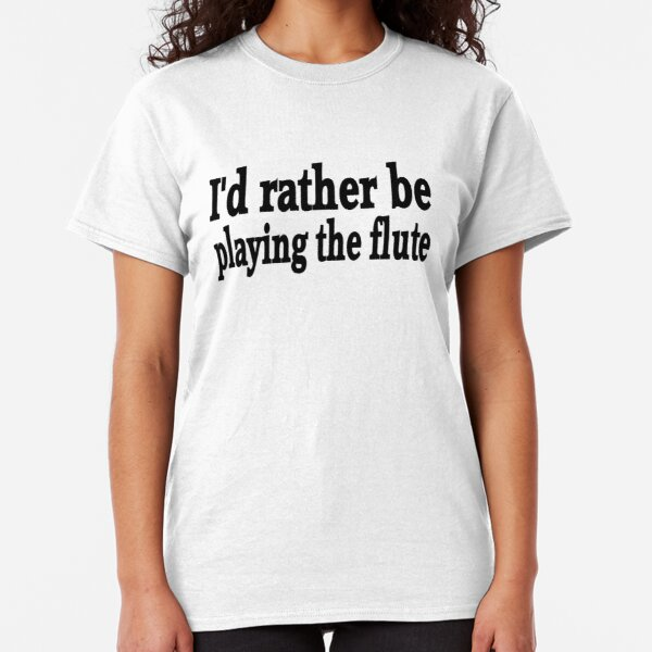I/'d Rather Be Playing Flute T-Shirt