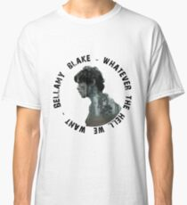 Bellamy Blake - The 100 - Whatever the hell we want Classic T-Shirt