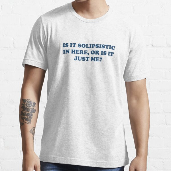 Is It Solipsistic or Is It Just Me? Essential T-Shirt