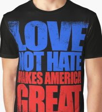 Love NOT HATE makes America GREAT Graphic T-Shirt