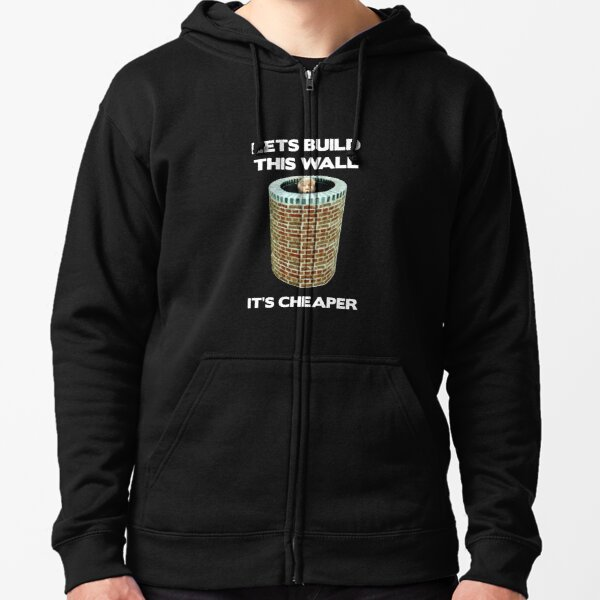 """Lets Build This Wall It's Cheaper Anti Trump Pro Hillary"" Zipped Hoodie"