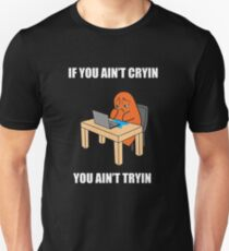 If you ain't cryin, you ain't tryin T-Shirt