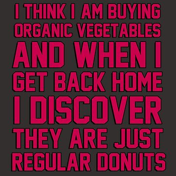 I hate when I think I'm buying ORGANIC vegetables, and I get home to discover they are just REGULAR donuts! by gilbertop