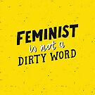 Feminist Is Not A Dirty Word | Yellow  by meandthemoon