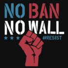 No Ban No Wall - Resist - Political Protest by hudsonvibes
