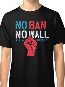 No Ban No Wall - Resist - Political Protest Classic T-Shirt