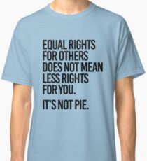 Equal rights for others does not mean less rights for you. It's not Pie. Classic T-Shirt