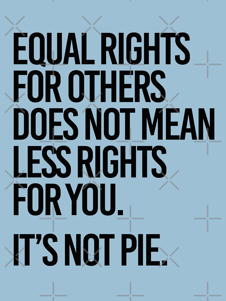 Equal rights for others does not mean less rights for you. It's not Pie. by partyfarty