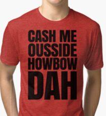 Cash me ousside howbow dah meme - catch me outside how bow dah Tri-blend T-Shirt