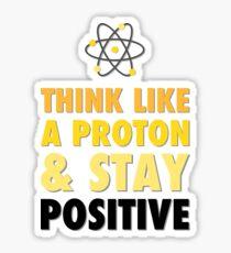 Think like a proton & stay positive Sticker