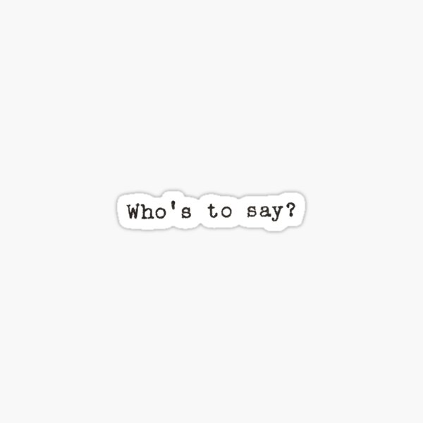 Who's To Say? Quote Sticker