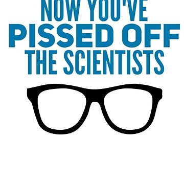 Now Youve Pissed Off The Scientists  by Mkirkdesign