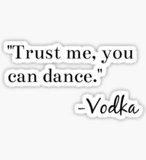 """Trust me, you can dance."" -Vodka Graphic Sticker"