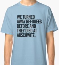 We turned away refugees before and they died at Auschwitz Classic T-Shirt