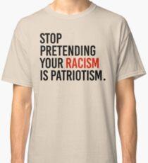 Stop Pretending your racism is patriotism Classic T-Shirt