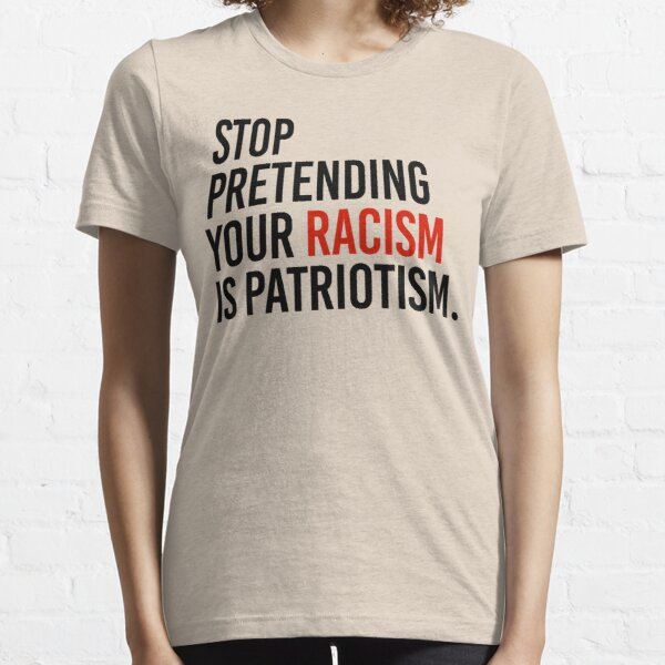 Stop Pretending your racism is patriotism Essential T-Shirt