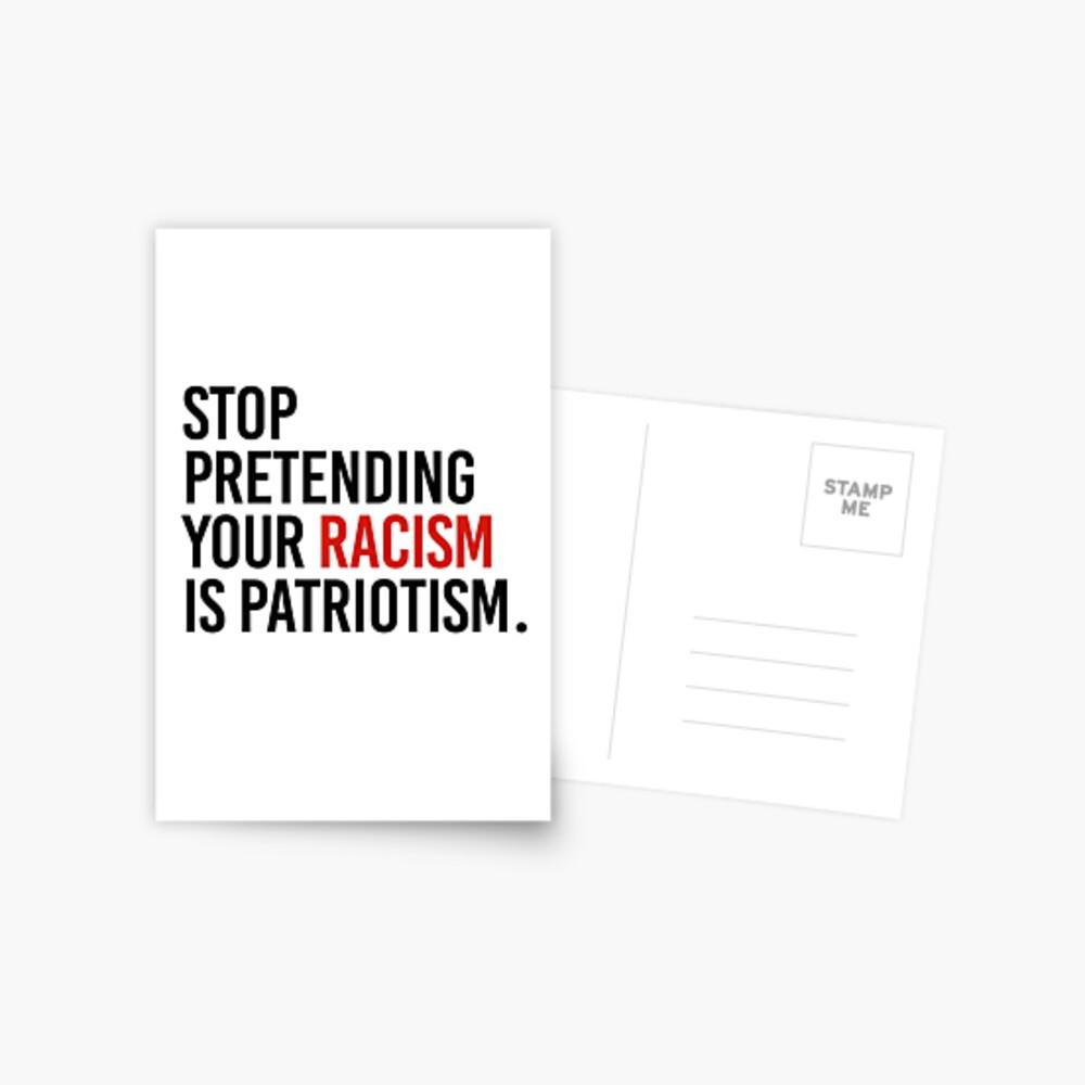 Stop Pretending your racism is patriotism Postcard