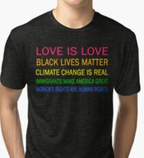 Love is love, Black Lives matter, climate change is real, immigrants make america great, women's rights are human rights Tri-blend T-Shirt