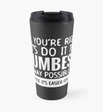 You're Right Let's Do It In the Dumbest Way Possible - Funny Travel Mug