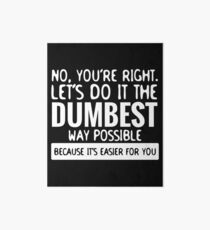 You're Right Let's Do It In the Dumbest Way Possible - Funny Art Board