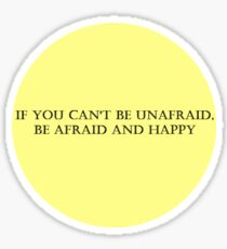 If You Can't Be Unafraid, Be Afraid and Happy Sticker