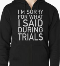 I'm Sorry For What I Said During Trials Zipped Hoodie