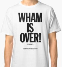 Wham is over! Classic T-Shirt
