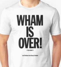 Wham is over! Unisex T-Shirt