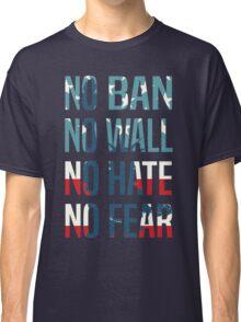 No Ban No Wall No Hate No Fear Classic T-Shirt