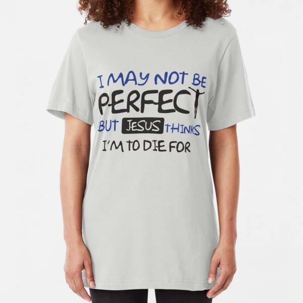 I may not perfect but Jesus thinks I'm to die for Slim Fit T-Shirt