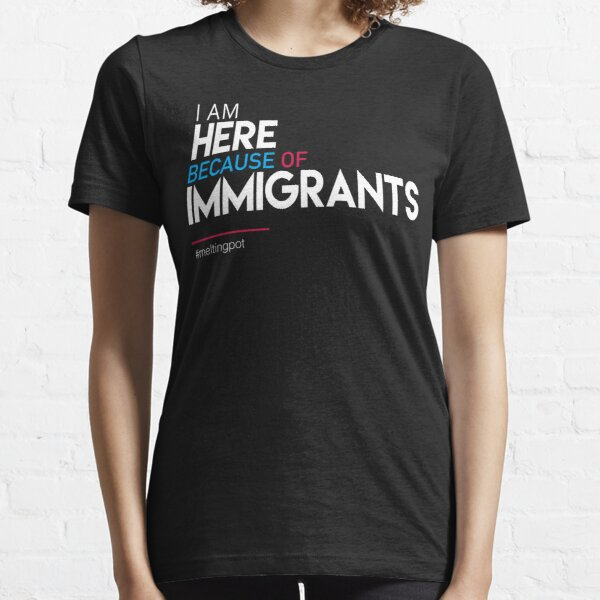 I'm Here Because of Immigrants Essential T-Shirt