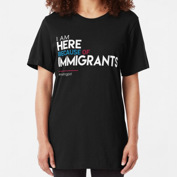 I'm Here Because of Immigrants Slim Fit T-Shirt