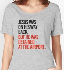 Jesus was on his way back, but he got detained at the airport Women's Relaxed Fit T-Shirt