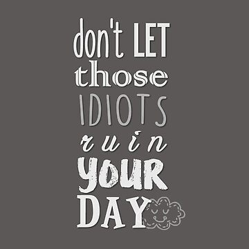 Don't let those idiots ruin your day by joanalbuquerque