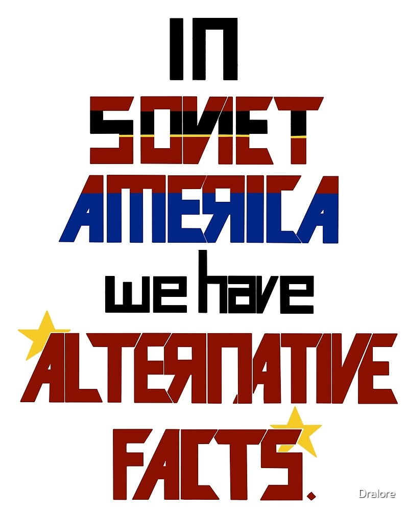 In Soviet America we have Alternative Facts by Dralore
