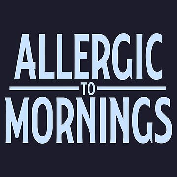 Allergic to morning by aaronlriffle