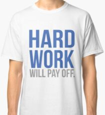 Hard work will pay off Classic T-Shirt