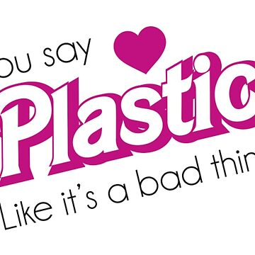 You Say Plastic Like It's A Bad Thing by mypparadise
