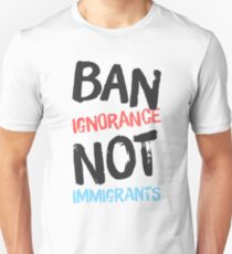 BAN IGNORANCE, NOT IMMIGRANTS T-Shirt