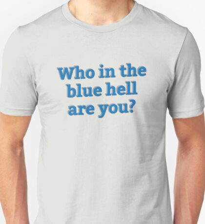 Who in the Blue Hell are you? T-Shirt