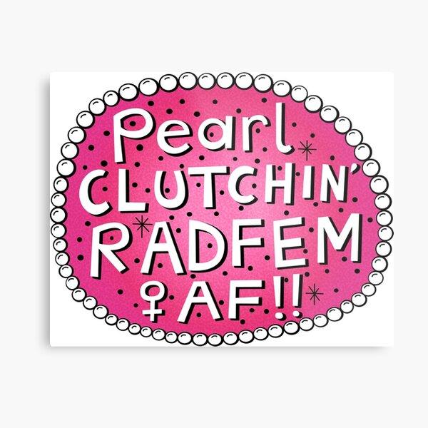 Pearl Clutchin Rad Fem AF!! Metal Print