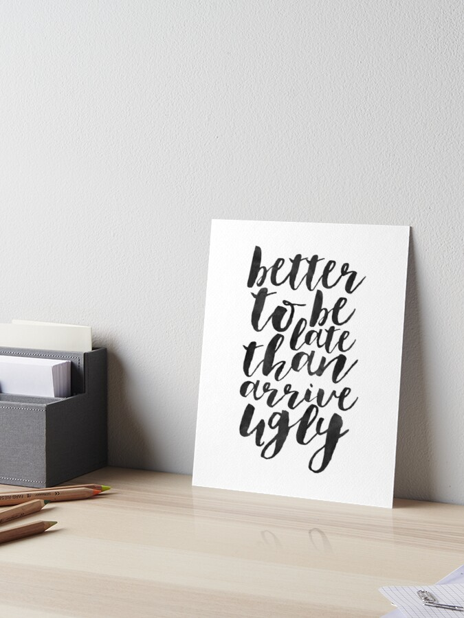 Better To Be Late Than Arrive Ugly Funny Poster Girls Room Decor