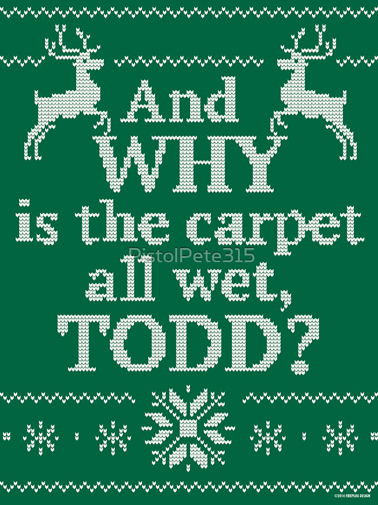 """Christmas Vacation """"And WHY is the carpet all wet, TODD?"""" 