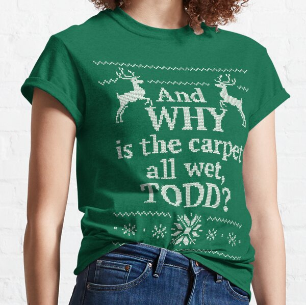 """Christmas Vacation """"And WHY is the carpet all wet, TODD?"""" Classic T-Shirt"""