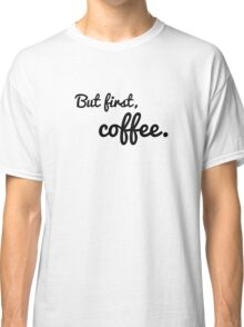But first, coffee. Classic T-Shirt