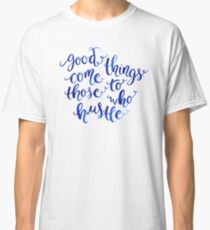 Good Things Come to Those Who Hustle Classic T-Shirt