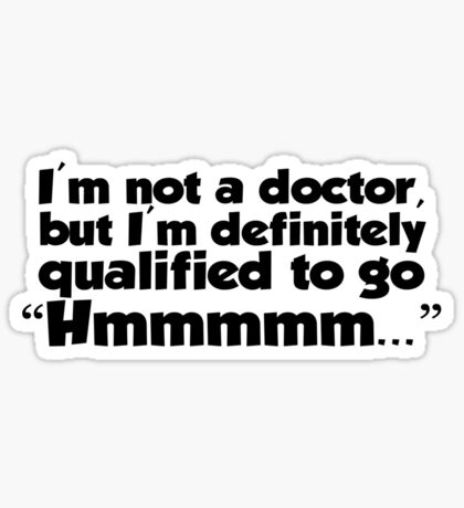 "I'm not a doctor, but I'm definitely qualified to go ""Hmmmm...""  Sticker"